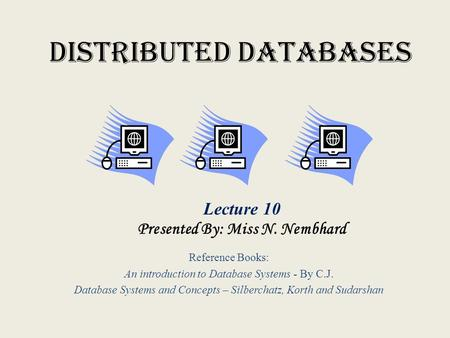 Distributed Databases Reference Books: An introduction to Database Systems - By C.J. Database Systems and Concepts – Silberchatz, Korth and Sudarshan Lecture.