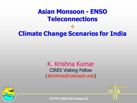 CSTPR-CIRES 24th October, 03 Asian Monsoon - ENSO Teleconnections + Climate Change Scenarios for India K. Krishna Kumar CIRES Visiting Fellow