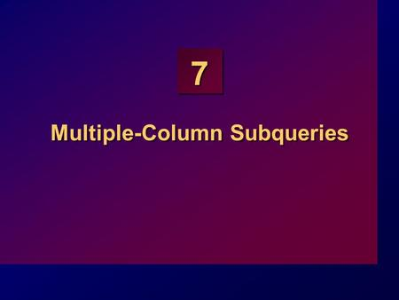 7 Multiple-Column Subqueries. 7-2 Objectives At the end of this lesson, you should be able to: Write a multiple-column subquery Describe and explain the.