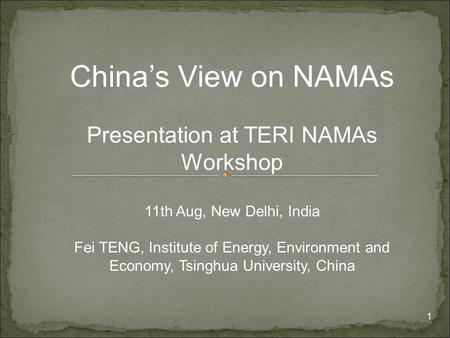 1 China's View on NAMAs Presentation at TERI NAMAs Workshop 11th Aug, New Delhi, India Fei TENG, Institute of Energy, Environment and Economy, Tsinghua.