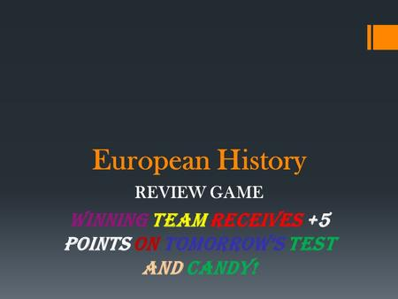 European History REVIEW GAME WINNING TEAM RECEIVES +5 points on TOMORROW'S TEST and CANDY!
