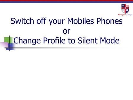 Switch off your Mobiles Phones or Change Profile to Silent Mode.