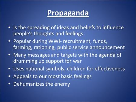 Propaganda Is the spreading of ideas and beliefs to influence people's thoughts and feelings Popular during WWI- recruitment, funds, farming, rationing,