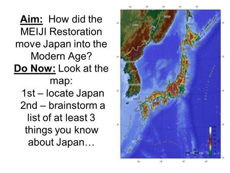 Aim: How did the MEIJI Restoration move Japan into the Modern Age? Do Now: Look at the map: 1st – locate Japan 2nd – brainstorm a list of at least 3 things.