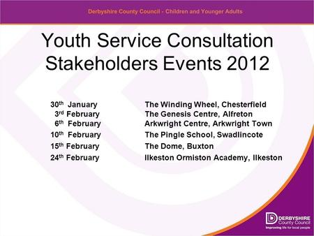 Youth Service Consultation Stakeholders Events 2012 30 th January The Winding Wheel, Chesterfield 3 rd FebruaryThe Genesis Centre, Alfreton 6 th FebruaryArkwright.