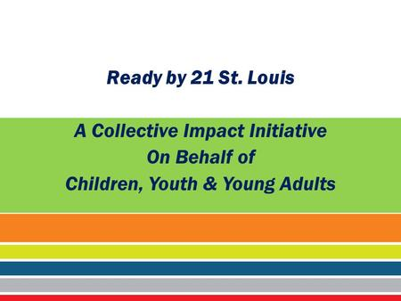 ® Ready by 21 St. Louis A Collective Impact Initiative On Behalf of Children, Youth & Young Adults.