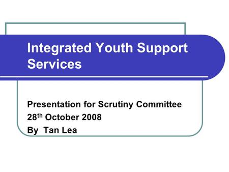 Integrated Youth Support Services Presentation for Scrutiny Committee 28 th October 2008 By Tan Lea.