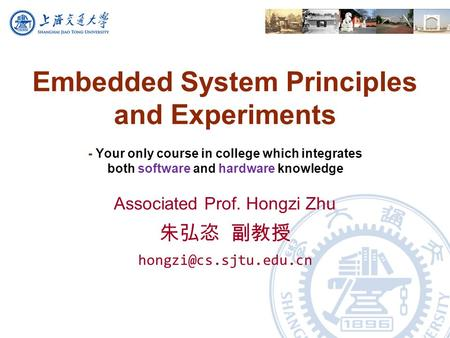 Embedded System Principles and Experiments - Your only course in college which integrates both software and hardware knowledge Associated Prof. Hongzi.