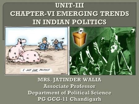 UNIT-III CHAPTER-VI EMERGING TRENDS IN INDIAN POLITICS MRS. JATINDER WALIA Associate Professor Department of Political Science PG GCG-11 Chandigarh.