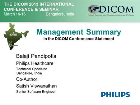 THE DICOM 2013 INTERNATIONAL CONFERENCE & SEMINAR March 14-16Bangalore, India Management Summary in the DICOM Conformance Statement Balaji Pandipotla Philips.