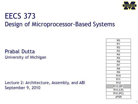 1 EECS 373 Design of Microprocessor-Based Systems Prabal Dutta University of Michigan Lecture 2: Architecture, Assembly, and ABI September 9, 2010.