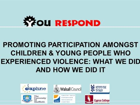 PROMOTING PARTICIPATION AMONGST CHILDREN & YOUNG PEOPLE WHO EXPERIENCED VIOLENCE: WHAT WE DID AND HOW WE DID IT User [Pick the date]