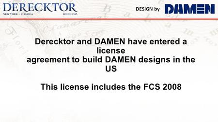 Derecktor and DAMEN have entered a license agreement to build DAMEN designs in the US This license includes the FCS 2008.