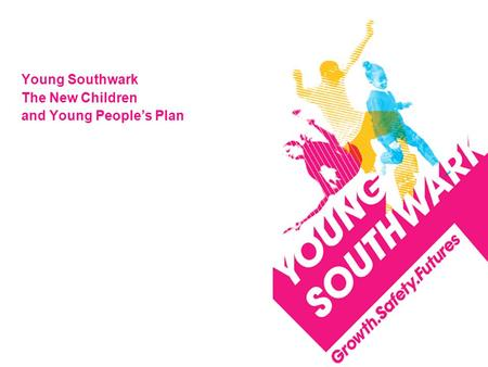 Young Southwark The New Children and Young People's Plan.