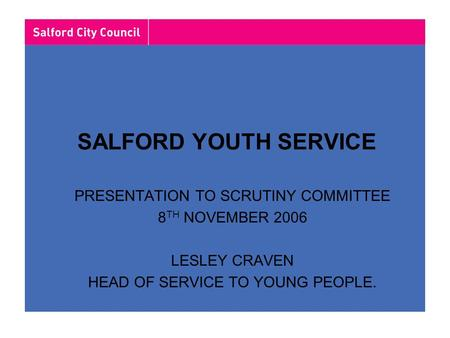 SALFORD YOUTH SERVICE PRESENTATION TO SCRUTINY COMMITTEE 8 TH NOVEMBER 2006 LESLEY CRAVEN HEAD OF SERVICE TO YOUNG PEOPLE.
