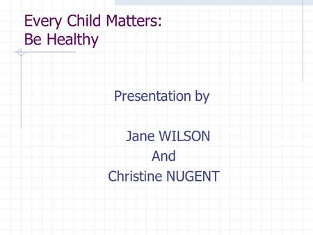 Every Child Matters: Be Healthy Presentation by Jane WILSON And Christine NUGENT.