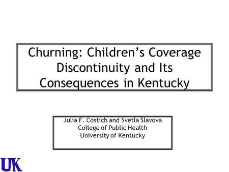 Churning: Children's Coverage Discontinuity and Its Consequences in Kentucky Julia F. Costich and Svetla Slavova College of Public Health University of.