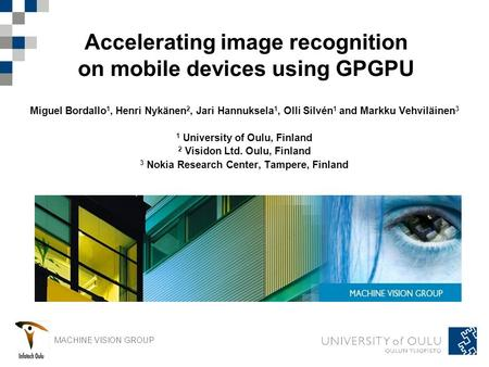 MACHINE VISION GROUP Accelerating image recognition on mobile devices using GPGPU Miguel Bordallo 1, Henri Nykänen 2, Jari Hannuksela 1, Olli Silvén 1.