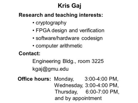 Kris Gaj Office hours: Monday, 3:00-4:00 PM, Wednesday, 3:00-4:00 PM, Thursday, 6:00-7:00 PM, and by appointment Research and teaching interests: cryptography.