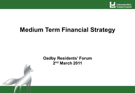 Medium Term Financial Strategy Oadby Residents' Forum 2 nd March 2011.