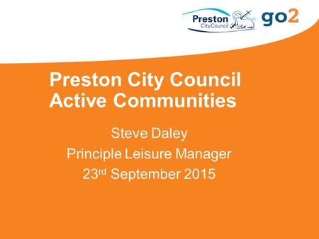 Preston City Council Active Communities Steve Daley Principle Leisure Manager 23 rd September 2015.
