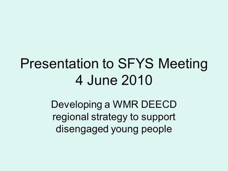 Presentation to SFYS Meeting 4 June 2010 Developing a WMR DEECD regional strategy to support disengaged young people.
