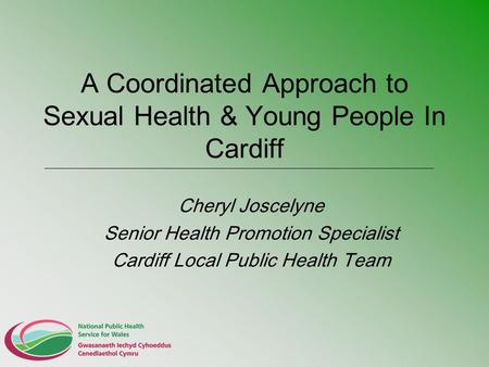 A Coordinated Approach to Sexual Health & Young People In Cardiff Cheryl Joscelyne Senior Health Promotion Specialist Cardiff Local Public Health Team.