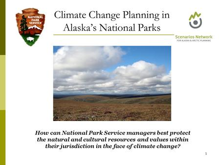 Climate Change Planning in Alaska's National Parks 1 How can National Park Service managers best protect the natural and cultural resources and values.