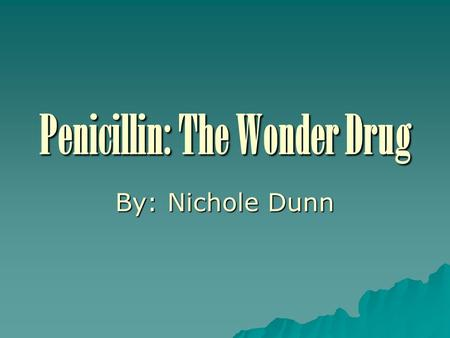Penicillin: The Wonder Drug By: Nichole Dunn. General Info You Might Not Have Known  Penicillin is the excretion of the mold first found on bread  Ernest.
