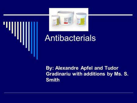 Antibacterials By: Alexandre Apfel and Tudor Gradinariu with additions by Ms. S. Smith.
