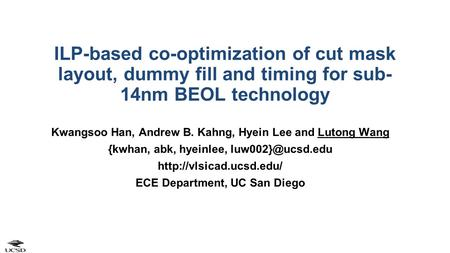 ILP-based co-optimization of cut mask layout, dummy fill and timing for sub- 14nm BEOL technology Kwangsoo Han, Andrew B. Kahng, Hyein Lee and Lutong Wang.