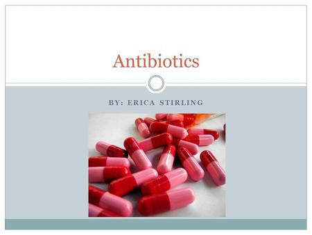 BY: ERICA STIRLING Antibiotics. Instructions Complete the slides using information found online and in the green text book. Add images to all the slides.