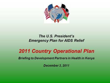 The U.S. President's Emergency Plan for AIDS Relief 2011 Country Operational Plan Briefing to Development Partners in Health in Kenya December 3, 2011.