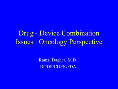 Drug - Device Combination Issues : Oncology Perspective Ramzi Dagher, M.D. DODP/CDER/FDA.