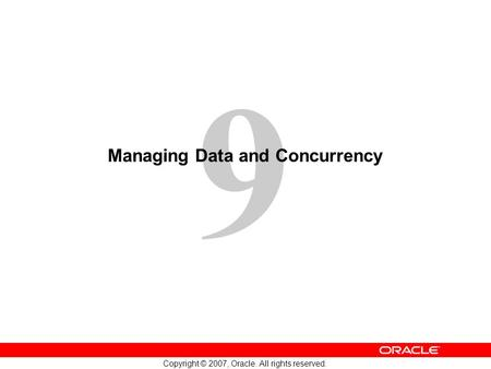 9 Copyright © 2007, Oracle. All rights reserved. Managing Data and Concurrency.