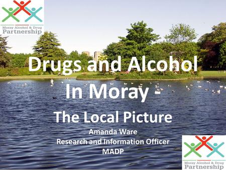 Drugs and Alcohol In Moray - The Local Picture Amanda Ware Research and Information Officer MADP.