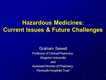 Hazardous Medicines: Current Issues & Future Challenges Graham Sewell Professor of Clinical Pharmacy, Kingston University and Assistant Director of Pharmacy,