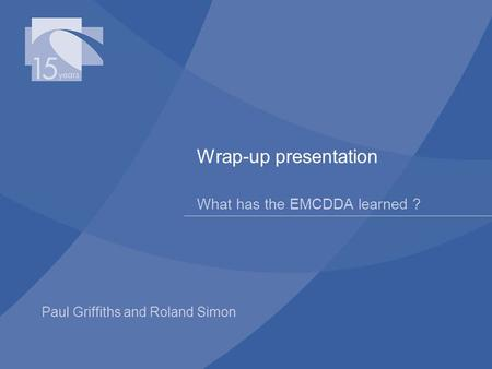 Paul Griffiths and Roland Simon Wrap-up presentation What has the EMCDDA learned ?
