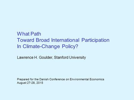 What Path Toward Broad International Participation In Climate-Change Policy? Lawrence H. Goulder, Stanford University Prepared for the Danish Conference.