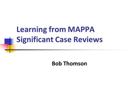 Learning from MAPPA Significant Case Reviews Bob Thomson.