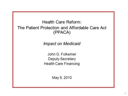 1 Health Care Reform: The Patient Protection and Affordable Care Act (PPACA) Impact on Medicaid John G. Folkemer Deputy Secretary Health Care Financing.