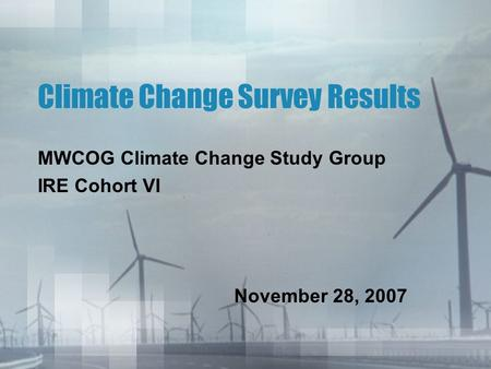 Climate Change Survey Results MWCOG Climate Change Study Group IRE Cohort VI November 28, 2007.