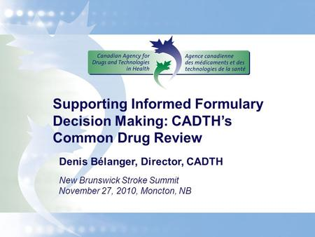 Supporting Informed Formulary Decision Making: CADTH's Common Drug Review Denis Bélanger, Director, CADTH New Brunswick Stroke Summit November 27, 2010,