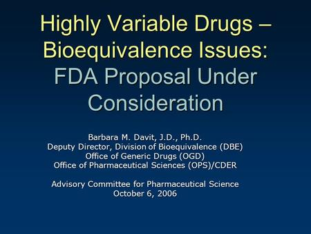 Highly Variable Drugs – Bioequivalence Issues: FDA Proposal Under Consideration Barbara M. Davit, J.D., Ph.D. Deputy Director, Division of Bioequivalence.