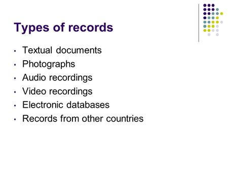 Types of records Textual documents Photographs Audio recordings Video recordings Electronic databases Records from other countries.