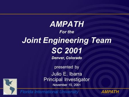 Florida International UniversityAMPATH For the Joint Engineering Team SC 2001 Denver, Colorado presented by Julio E. Ibarra Principal Investigator November.