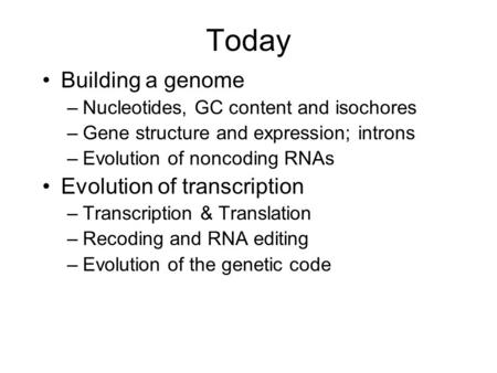 Today Building a genome –Nucleotides, GC content and isochores –Gene structure and expression; introns –Evolution of noncoding RNAs Evolution of transcription.