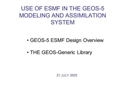 USE OF ESMF IN THE GEOS-5 MODELING AND ASSIMILATION SYSTEM GEOS-5 ESMF Design Overview THE GEOS-Generic Library 21 JULY 2005.