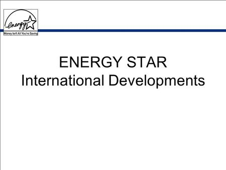 ENERGY STAR International Developments. Countries Implementing ENERGY STAR European Union - office equipment Canada - most products Japan - office equipment.