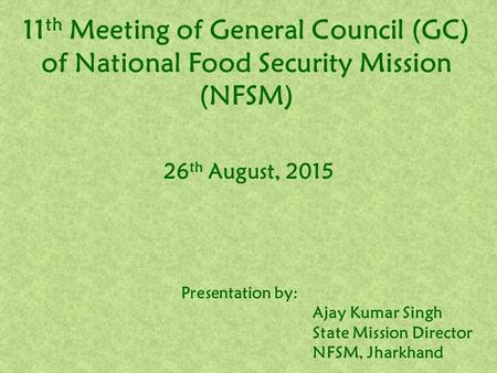 11 th Meeting of General Council (GC) of National Food Security Mission (NFSM) 26 th August, 2015 Presentation by: Ajay Kumar Singh State Mission Director.